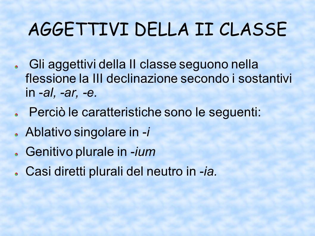 AGGETTIVI DELLA II CLASSE Gli aggettivi della II classe seguono nella flessione la III declinazione secondo i sostantivi in -al, -ar, -e. Perciò le ca