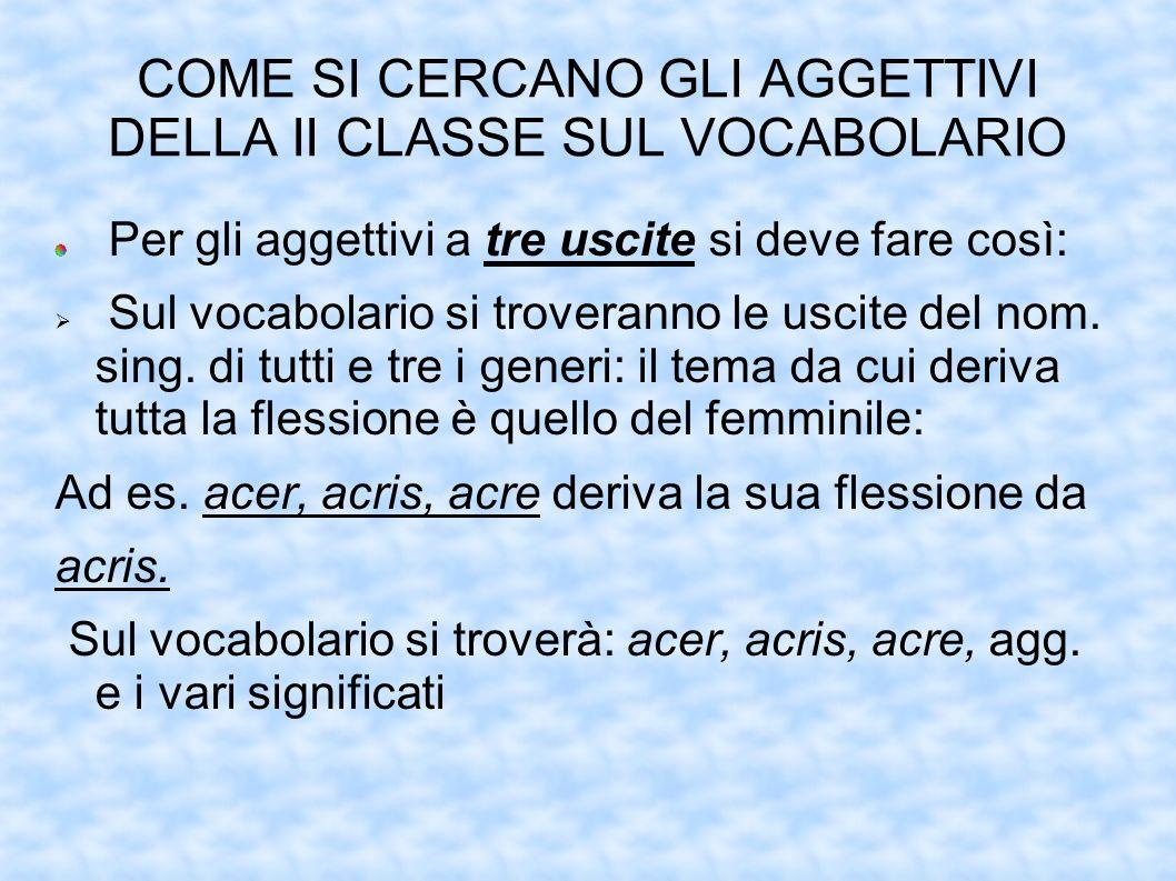 COME SI CERCANO GLI AGGETTIVI DELLA II CLASSE SUL VOCABOLARIO Per gli aggettivi a tre uscite si deve fare così: Sul vocabolario si troveranno le uscit