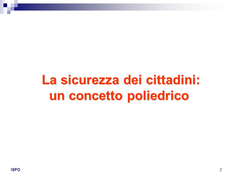 ISPO2 La sicurezza dei cittadini: un concetto poliedrico La sicurezza dei cittadini: un concetto poliedrico