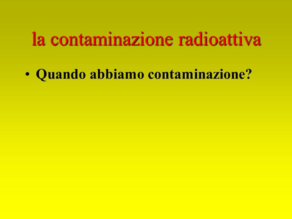 la contaminazione radioattiva Quando abbiamo contaminazione?