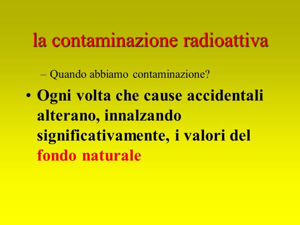la contaminazione radioattiva –Quando abbiamo contaminazione? Ogni volta che cause accidentali alterano, innalzando significativamente, i valori del f