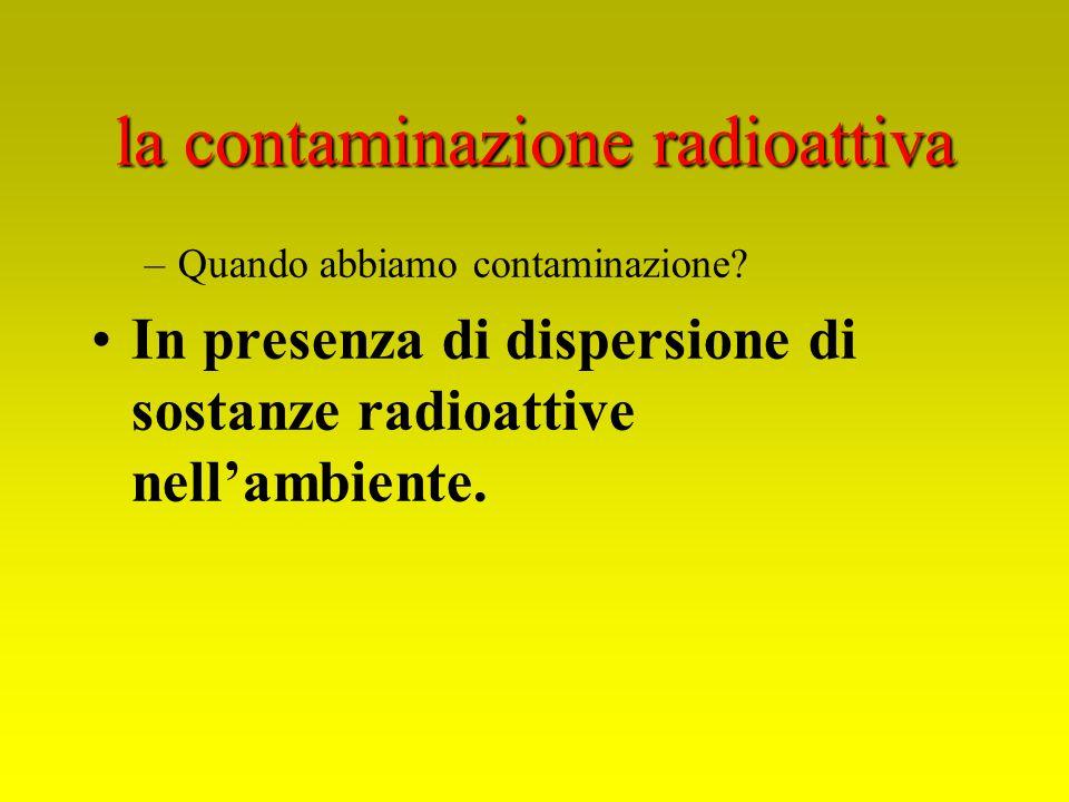 la contaminazione radioattiva –Quando abbiamo contaminazione? In presenza di dispersione di sostanze radioattive nellambiente.