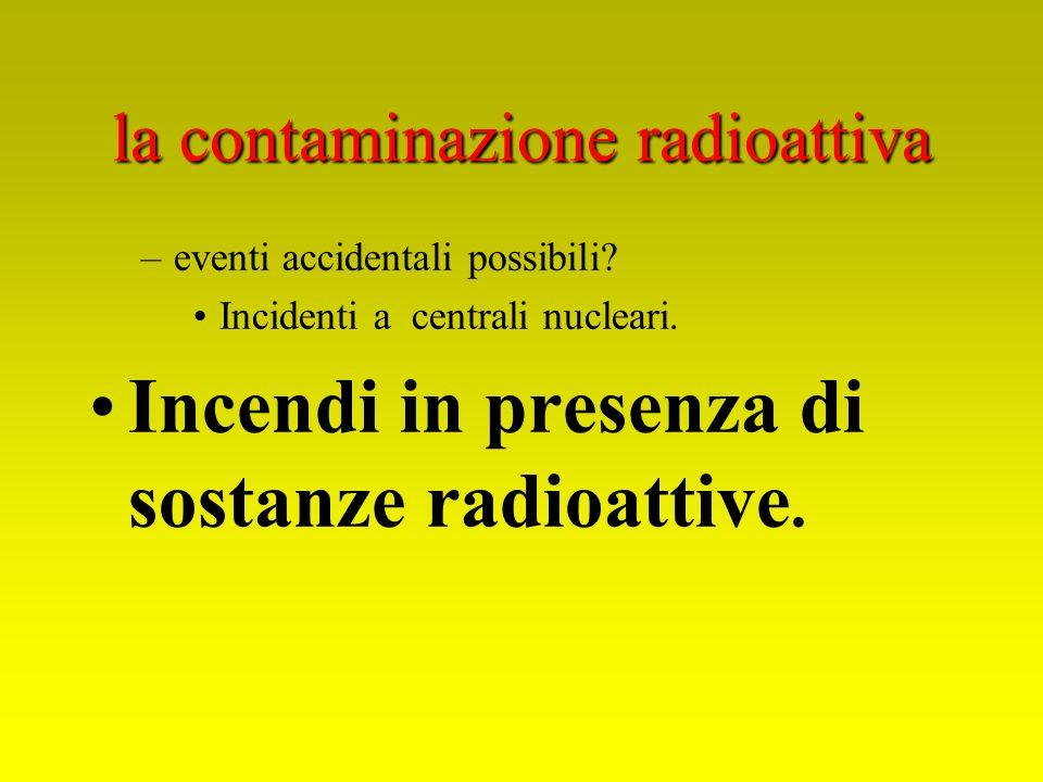 la contaminazione radioattiva –eventi accidentali possibili? Incidenti a centrali nucleari. Incendi in presenza di sostanze radioattive.