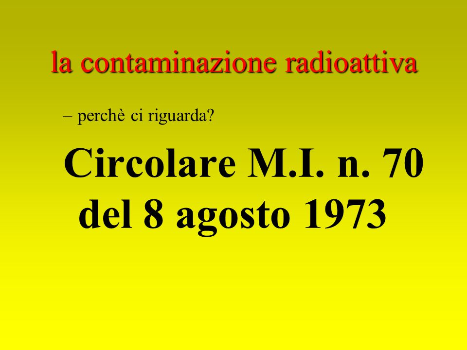 la contaminazione radioattiva –perchè ci riguarda? Circolare M.I. n. 70 del 8 agosto 1973