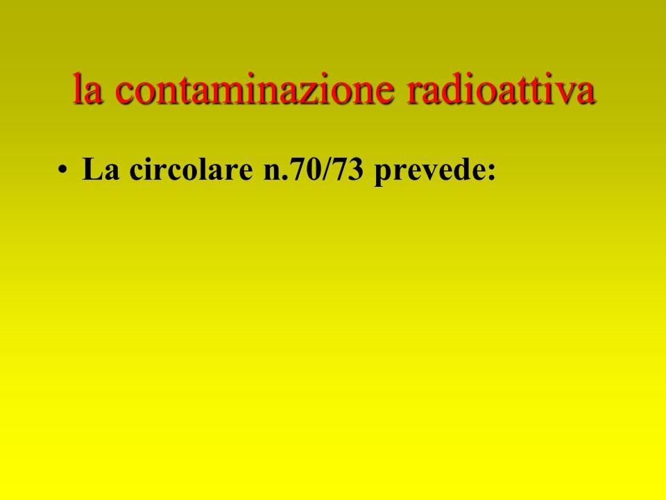 la contaminazione radioattiva La circolare n.70/73 prevede:
