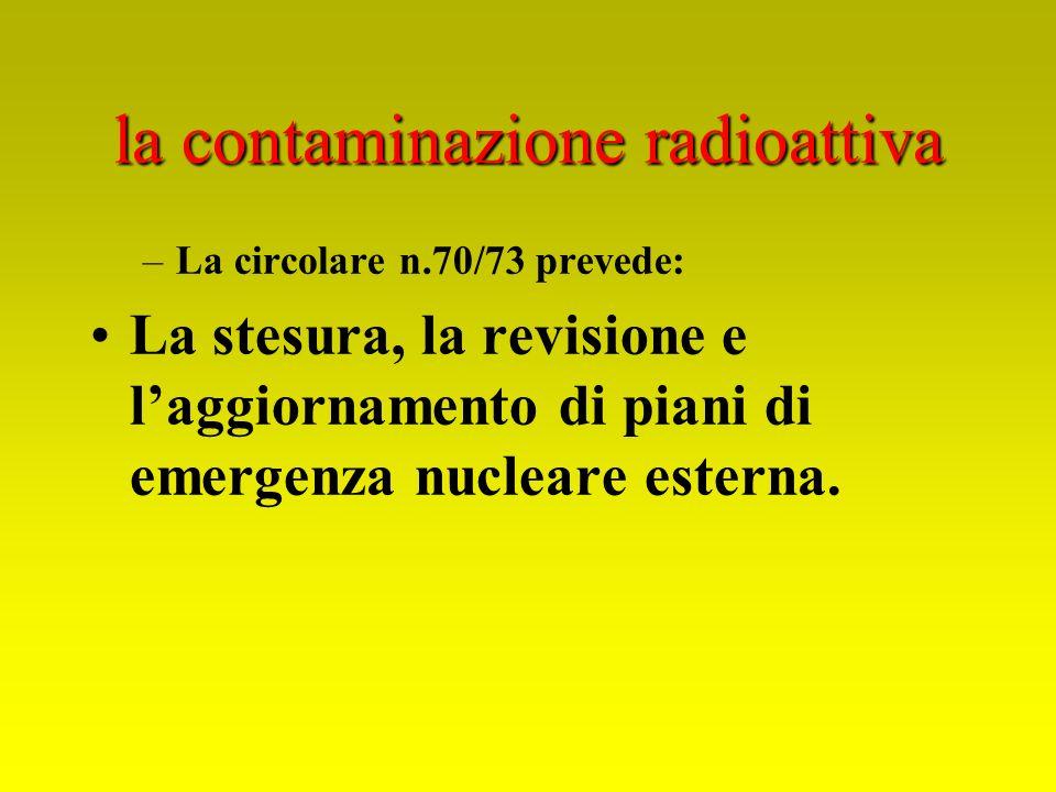 la contaminazione radioattiva –La circolare n.70/73 prevede: La stesura, la revisione e laggiornamento di piani di emergenza nucleare esterna.