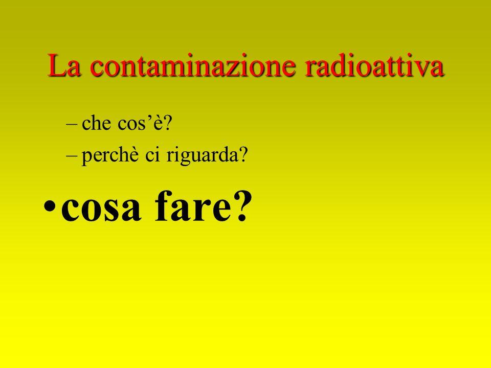 La contaminazione radioattiva –che cosè? –perchè ci riguarda? cosa fare?