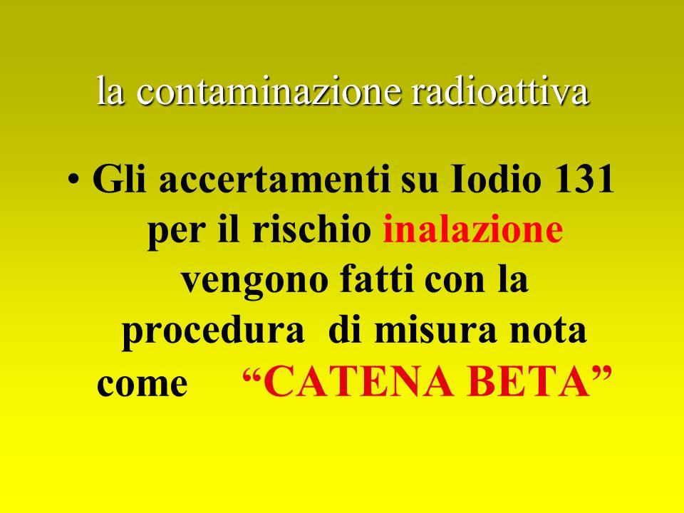 la contaminazione radioattiva Gli accertamenti su Iodio 131 per il rischio inalazione vengono fatti con la procedura di misura nota come CATENA BETA