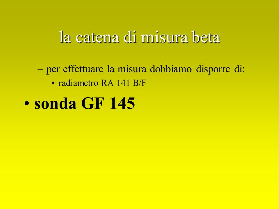 la catena di misura beta –per effettuare la misura dobbiamo disporre di: radiametro RA 141 B/F sonda GF 145