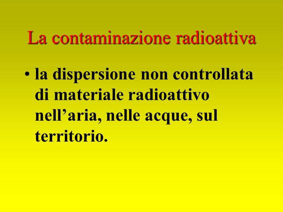 La contaminazione radioattiva la dispersione non controllata di materiale radioattivo nellaria, nelle acque, sul territorio.