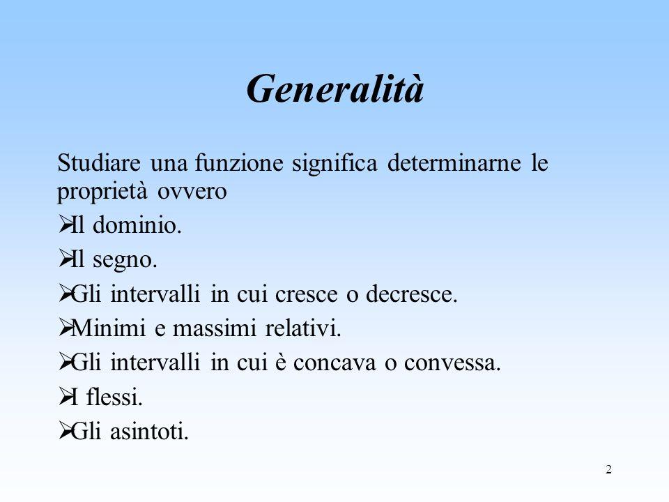2 Generalità Studiare una funzione significa determinarne le proprietà ovvero Il dominio. Il segno. Gli intervalli in cui cresce o decresce. Minimi e