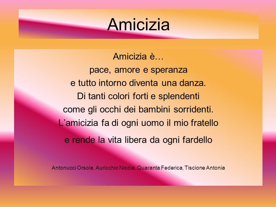 Amicizia Amicizia è… pace, amore e speranza e tutto intorno diventa una danza.