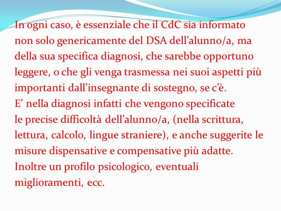 In ogni caso, è essenziale che il CdC sia informato non solo genericamente del DSA dellalunno/a, ma della sua specifica diagnosi, che sarebbe opportuno leggere, o che gli venga trasmessa nei suoi aspetti più importanti dallinsegnante di sostegno, se cè.