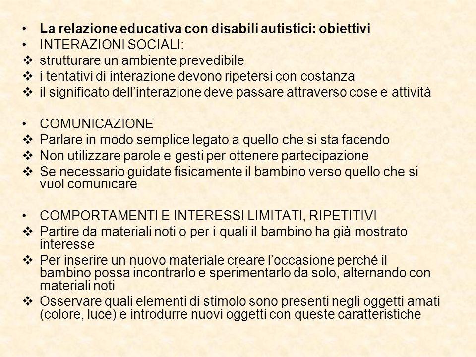 La relazione educativa con disabili autistici: obiettivi INTERAZIONI SOCIALI: strutturare un ambiente prevedibile i tentativi di interazione devono ri