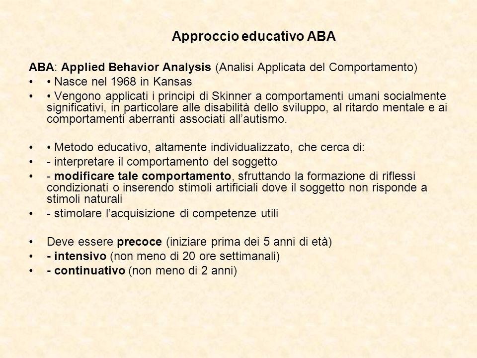 Approccio educativo ABA ABA: Applied Behavior Analysis (Analisi Applicata del Comportamento) Nasce nel 1968 in Kansas Vengono applicati i principi di