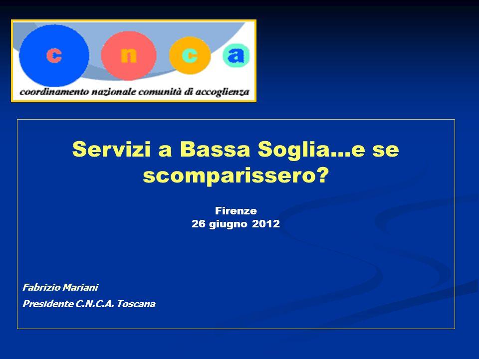 Servizi a Bassa Soglia...e se scomparissero? Firenze 26 giugno 2012 Fabrizio Mariani Presidente C.N.C.A. Toscana