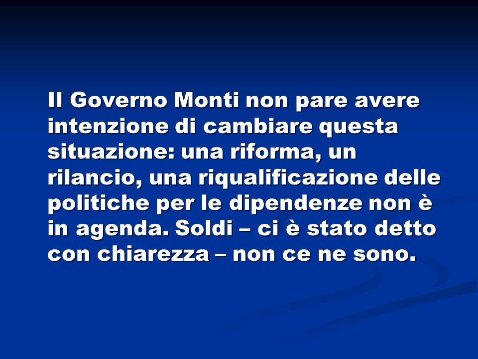 Il Governo Monti non pare avere intenzione di cambiare questa situazione: una riforma, un rilancio, una riqualificazione delle politiche per le dipend
