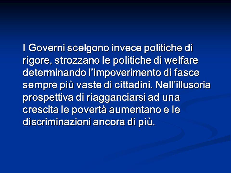 I Governi scelgono invece politiche di rigore, strozzano le politiche di welfare determinando limpoverimento di fasce sempre più vaste di cittadini. N