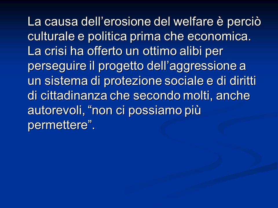 La causa dellerosione del welfare è perciò culturale e politica prima che economica. La crisi ha offerto un ottimo alibi per perseguire il progetto de