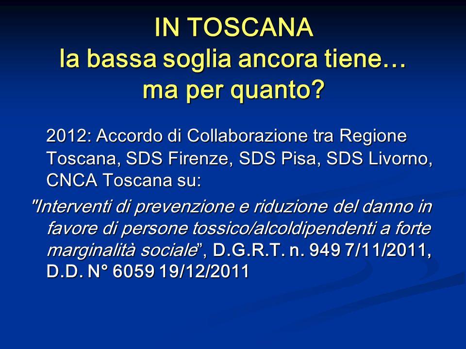 IN TOSCANA la bassa soglia ancora tiene… ma per quanto? 2012: Accordo di Collaborazione tra Regione Toscana, SDS Firenze, SDS Pisa, SDS Livorno, CNCA