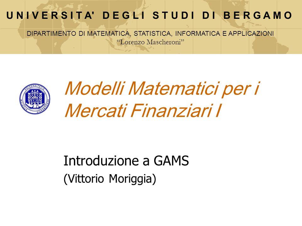 Modelli Matematici per i Mercati Finanziari I Introduzione a GAMS (Vittorio Moriggia) U N I V E R S I T A' D E G L I S T U D I D I B E R G A M O DIPAR