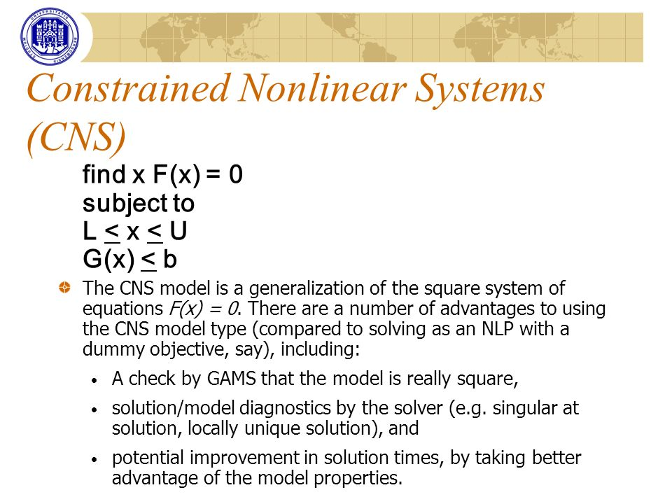 Constrained Nonlinear Systems (CNS) find x F(x) = 0 subject to L < x < U G(x) < b The CNS model is a generalization of the square system of equations