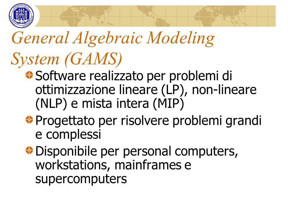 General Algebraic Modeling System (GAMS) Software realizzato per problemi di ottimizzazione lineare (LP), non-lineare (NLP) e mista intera (MIP) Proge