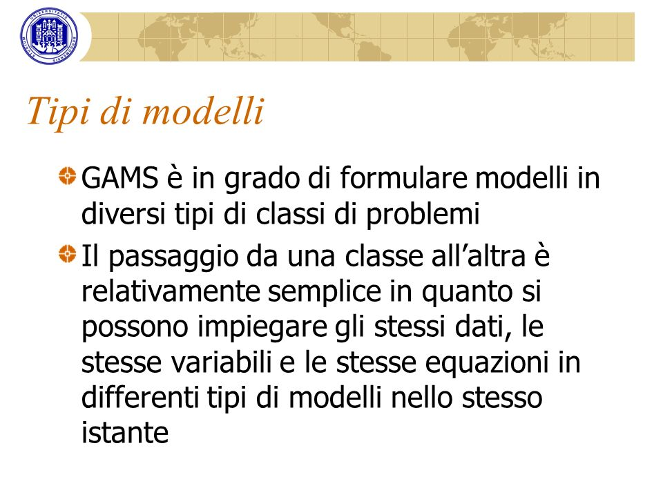 Tipi di modelli GAMS supporta i seguenti tipi di modelli di base: LPLinear Programming NLPNon-Linear Programming DNLPNon-Linear Programming with Discontinuous Derivatives MIPMixed-Integer Programming MINLPMixed-Integer Non-Linear Programming MCPMixed Complementarity Problems CNSConstrained Nonlinear Systems MPECMathematical Programs with Equilibrium Constraints