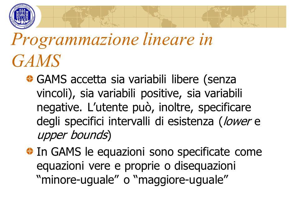 Programmazione lineare in GAMS GAMS accetta sia variabili libere (senza vincoli), sia variabili positive, sia variabili negative. Lutente può, inoltre