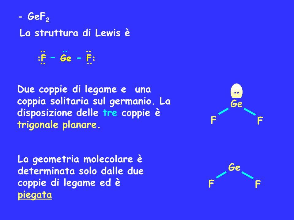 - GeF 2 La struttura di Lewis è : : :F – Ge - F: : : : Due coppie di legame e una coppia solitaria sul germanio. La disposizione delle tre coppie è tr