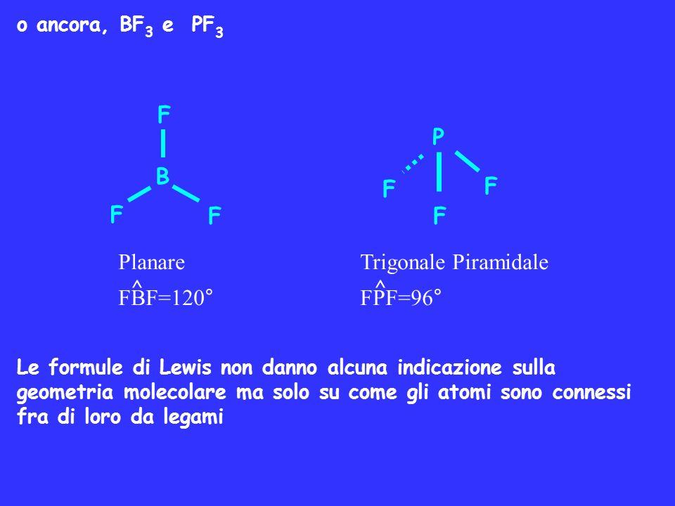 o ancora, BF 3 e PF 3 Le formule di Lewis non danno alcuna indicazione sulla geometria molecolare ma solo su come gli atomi sono connessi fra di loro