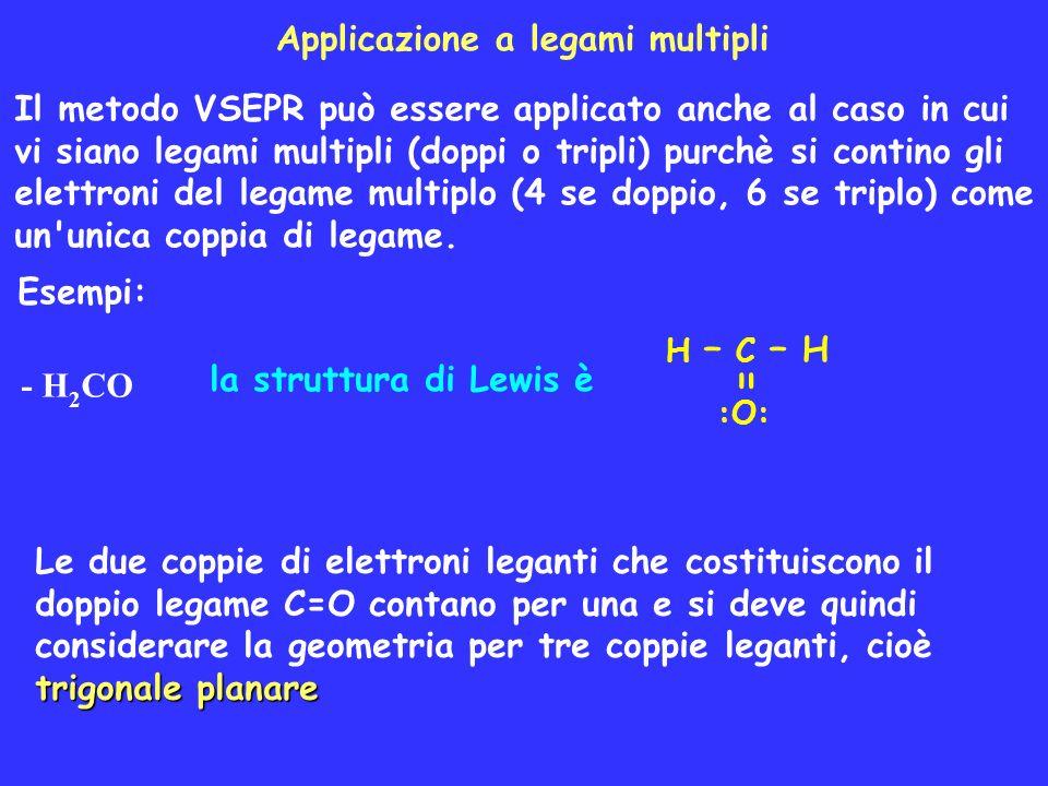 Applicazione a legami multipli Il metodo VSEPR può essere applicato anche al caso in cui vi siano legami multipli (doppi o tripli) purchè si contino g