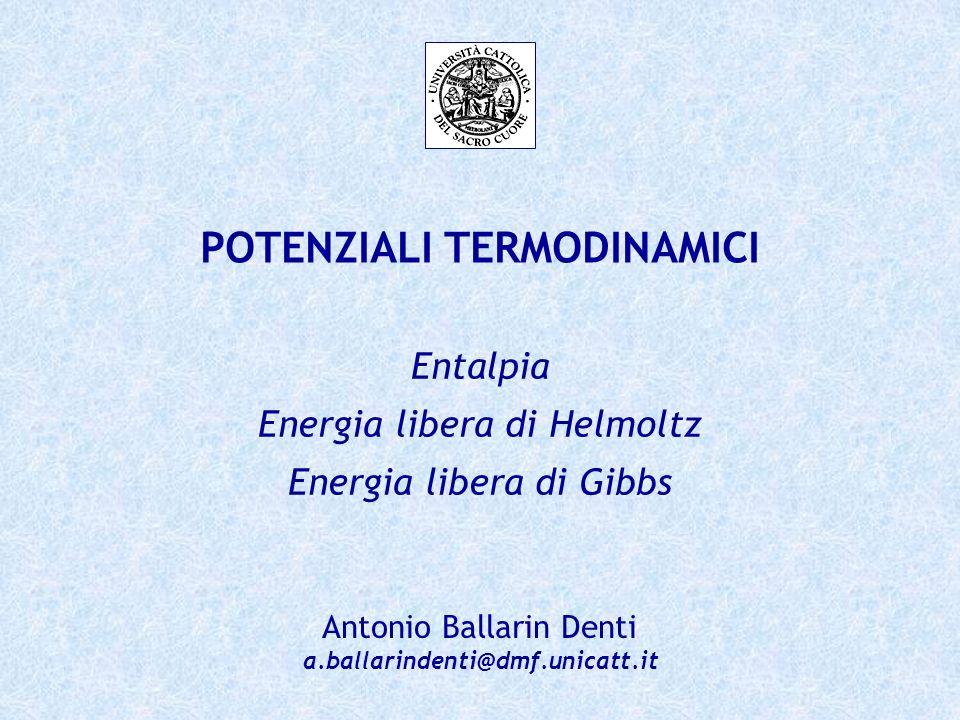 POTENZIALI TERMODINAMICI Antonio Ballarin Denti a.ballarindenti@dmf.unicatt.it Entalpia Energia libera di Helmoltz Energia libera di Gibbs