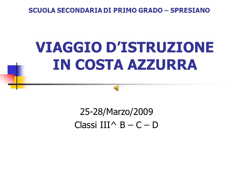 VIAGGIO DISTRUZIONE IN COSTA AZZURRA 25-28/Marzo/2009 Classi III^ B – C – D SCUOLA SECONDARIA DI PRIMO GRADO – SPRESIANO
