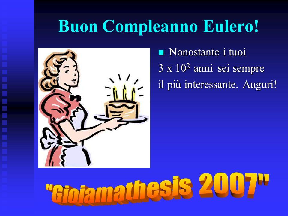 Buon Compleanno Eulero! Nonostante i tuoi 3 x 10 2 anni sei sempre il più interessante. Auguri!