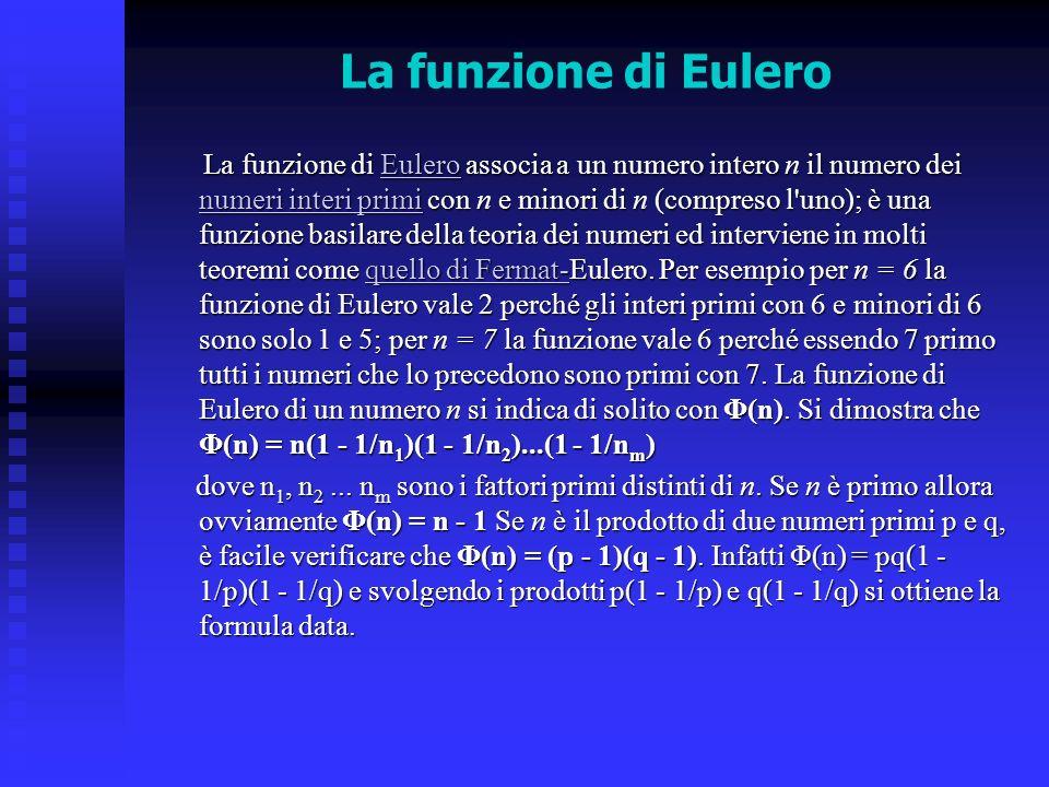 La funzione di Eulero La funzione di Eulero associa a un numero intero n il numero dei numeri interi primi con n e minori di n (compreso l'uno); è una