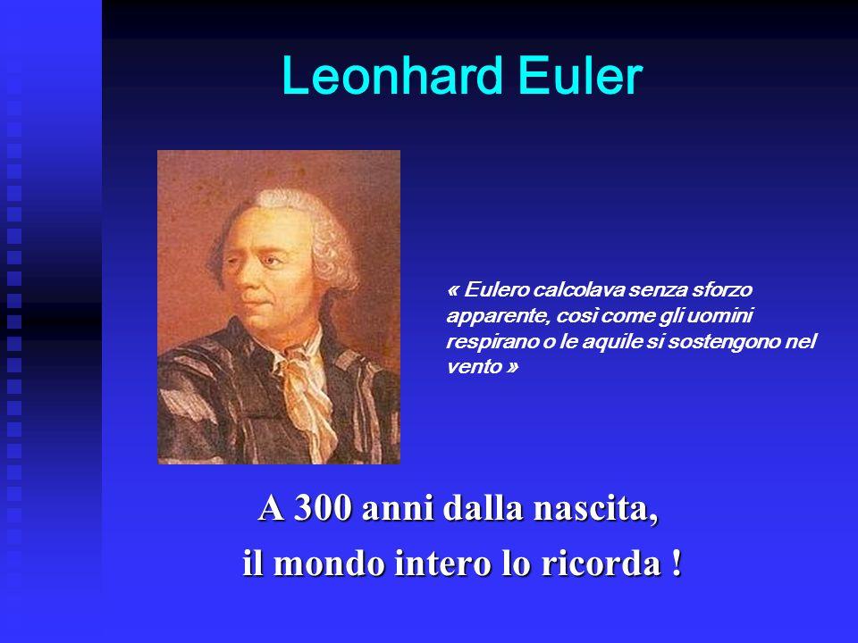 Leonhard Euler A 300 anni dalla nascita, il mondo intero lo ricorda ! il mondo intero lo ricorda ! « Eulero calcolava senza sforzo apparente, così com