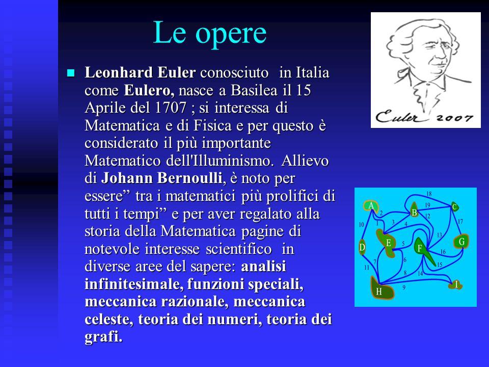 Le opere Leonhard Euler conosciuto in Italia come Eulero, nasce a Basilea il 15 Aprile del 1707 ; si interessa di Matematica e di Fisica e per questo