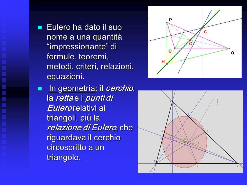 Eulero ha dato il suo nome a una quantità impressionante di formule, teoremi, metodi, criteri, relazioni, equazioni. Eulero ha dato il suo nome a una