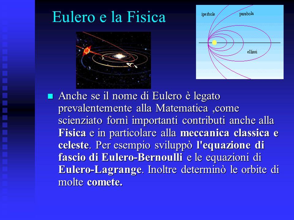 Eulero e la Fisica Anche se il nome di Eulero è legato prevalentemente alla Matematica,come scienziato fornì importanti contributi anche alla Fisica e