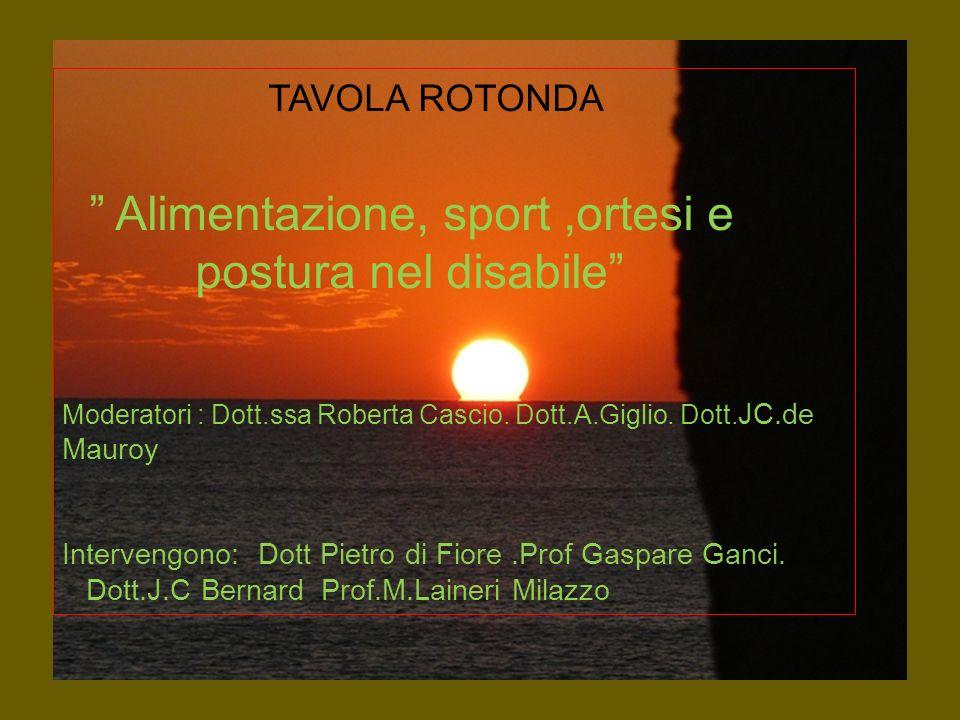 TAVOLA ROTONDA Alimentazione, sport,ortesi e postura nel disabile Moderatori : Dott.ssa Roberta Cascio. Dott.A.Giglio. Dott. JC.de Mauroy Intervengono