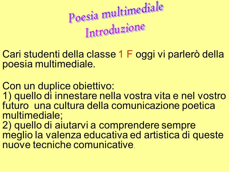 Cari studenti della classe 1 F oggi vi parlerò della poesia multimediale. Con un duplice obiettivo: 1) quello di innestare nella vostra vita e nel vos