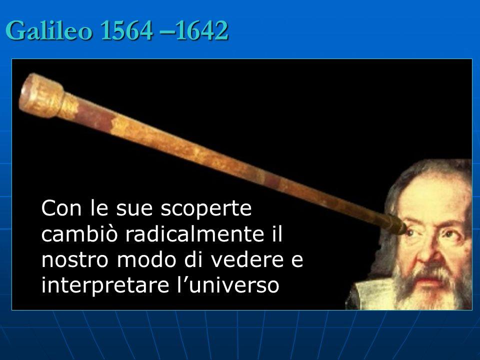 Galileo 1564 –1642 Con le sue scoperte cambiò radicalmente il nostro modo di vedere e interpretare luniverso