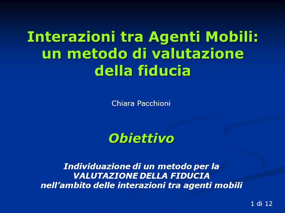 Chiara Pacchioni Interazioni tra Agenti Mobili: un metodo di valutazione della fiducia 1 di 12 Obiettivo Individuazione di un metodo per la VALUTAZIONE DELLA FIDUCIA nellambito delle interazioni tra agenti mobili