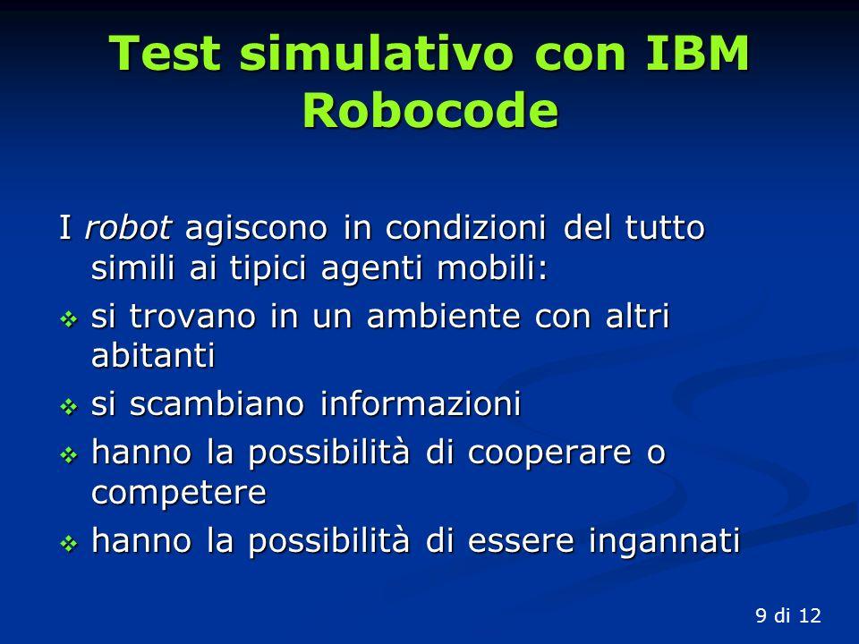 Test simulativo con IBM Robocode I robot agiscono in condizioni del tutto simili ai tipici agenti mobili: si trovano in un ambiente con altri abitanti si trovano in un ambiente con altri abitanti si scambiano informazioni si scambiano informazioni hanno la possibilità di cooperare o competere hanno la possibilità di cooperare o competere hanno la possibilità di essere ingannati hanno la possibilità di essere ingannati 9 di 12