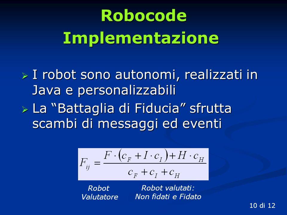 Robocode I robot sono autonomi, realizzati in Java e personalizzabili I robot sono autonomi, realizzati in Java e personalizzabili La Battaglia di Fiducia sfrutta scambi di messaggi ed eventi La Battaglia di Fiducia sfrutta scambi di messaggi ed eventi 10 di 12 Implementazione Robot Valutatore Robot valutati: Non fidati e Fidato