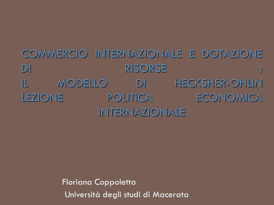 COMMERCIO INTERNAZIONALE E DOTAZIONE DI RISORSE : IL MODELLO DI HECKSHER-OHLIN LEZIONE POLITICA ECONOMICA INTERNAZIONALE Floriana Coppoletta Universit