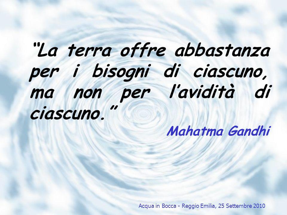 La terra offre abbastanza per i bisogni di ciascuno, ma non per lavidità di ciascuno. Mahatma Gandhi Acqua in Bocca - Reggio Emilia, 25 Settembre 2010