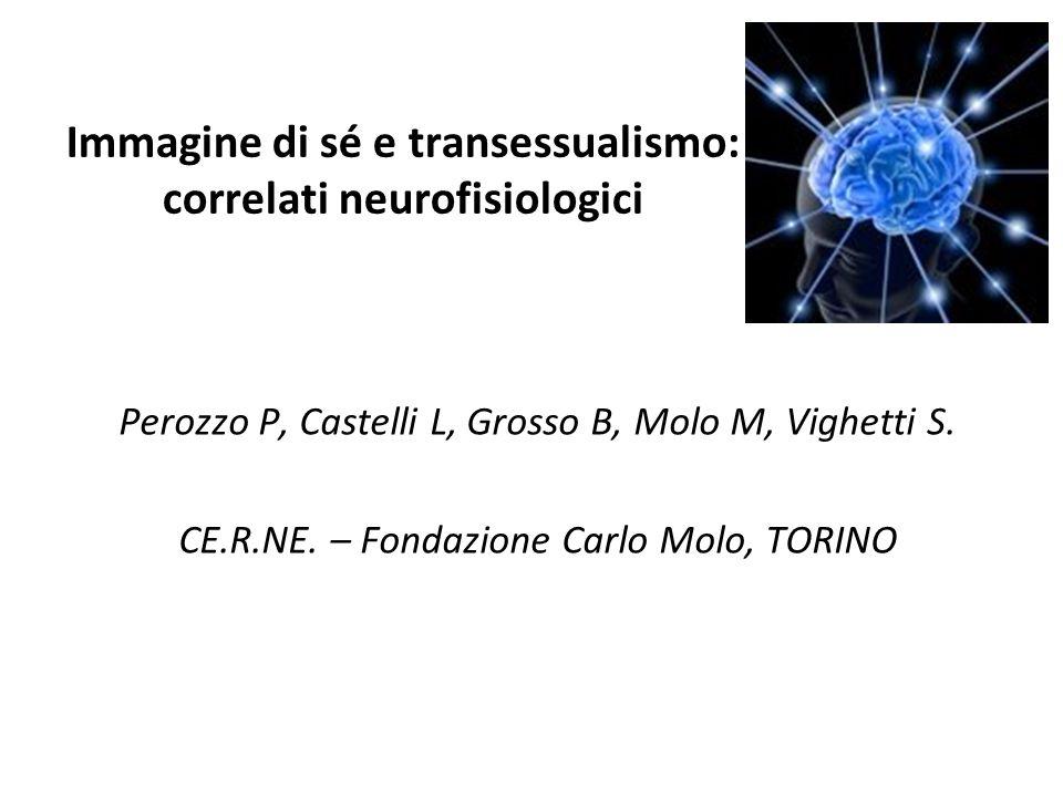 Immagine di sé e transessualismo: correlati neurofisiologici Perozzo P, Castelli L, Grosso B, Molo M, Vighetti S. CE.R.NE. – Fondazione Carlo Molo, TO