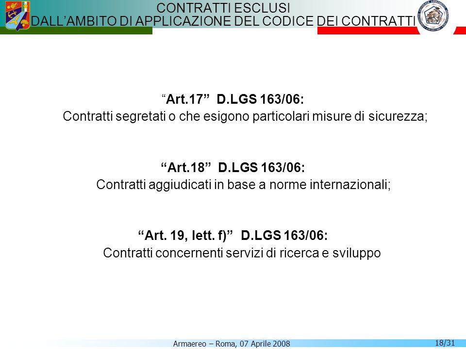 Armaereo – Roma, 07 Aprile 2008 18/31 CONTRATTI ESCLUSI DALLAMBITO DI APPLICAZIONE DEL CODICE DEI CONTRATTI Art.17 D.LGS 163/06: Contratti segretati o